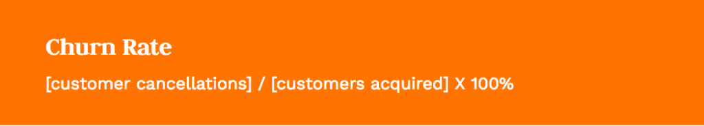 Formula: [customer cancellations] / [customers acquired] X 100%