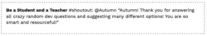 """quote: """"""""Shoutout to Autumn! Thank you for answering all crazy random dev questions and suggesting many different options! You are so smart and resourceful!"""""""
