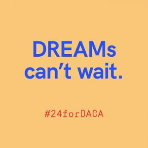 Dreams can't wait #24forDACA
